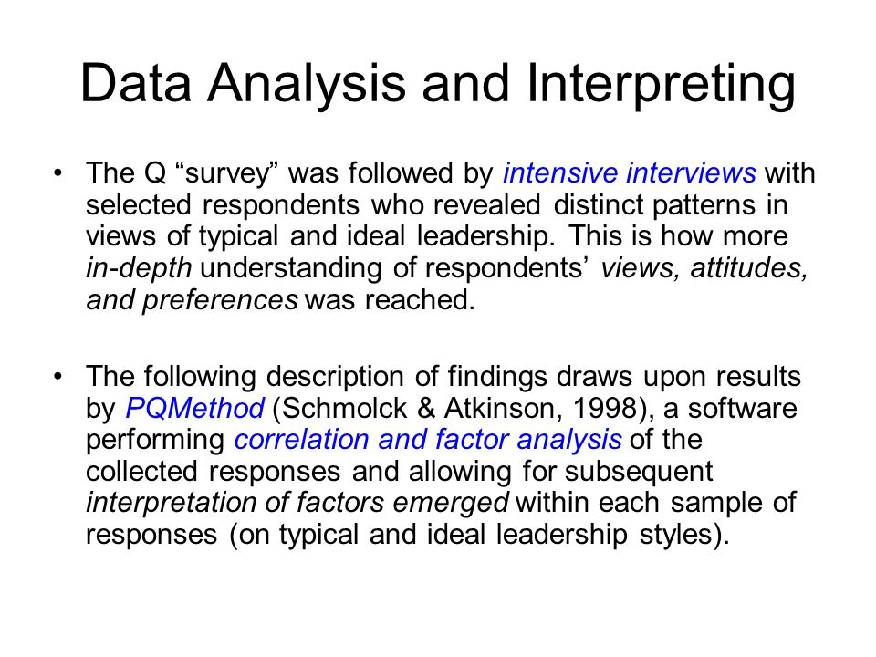 Data Analysis and Interpreting The Q survey was followed by intensive interviews with selected respondents who revealed distinct patterns in views of typical and ideal leadership.