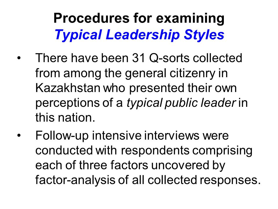 Procedures for examining Typical Leadership Styles There have been 31 Q-sorts collected from among the general citizenry in Kazakhstan who presented their own perceptions of a typical public leader in this nation.