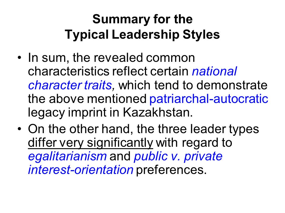 Summary for the Typical Leadership Styles In sum, the revealed common characteristics reflect certain national character traits, which tend to demonstrate the above mentioned patriarchal-autocratic legacy imprint in Kazakhstan.