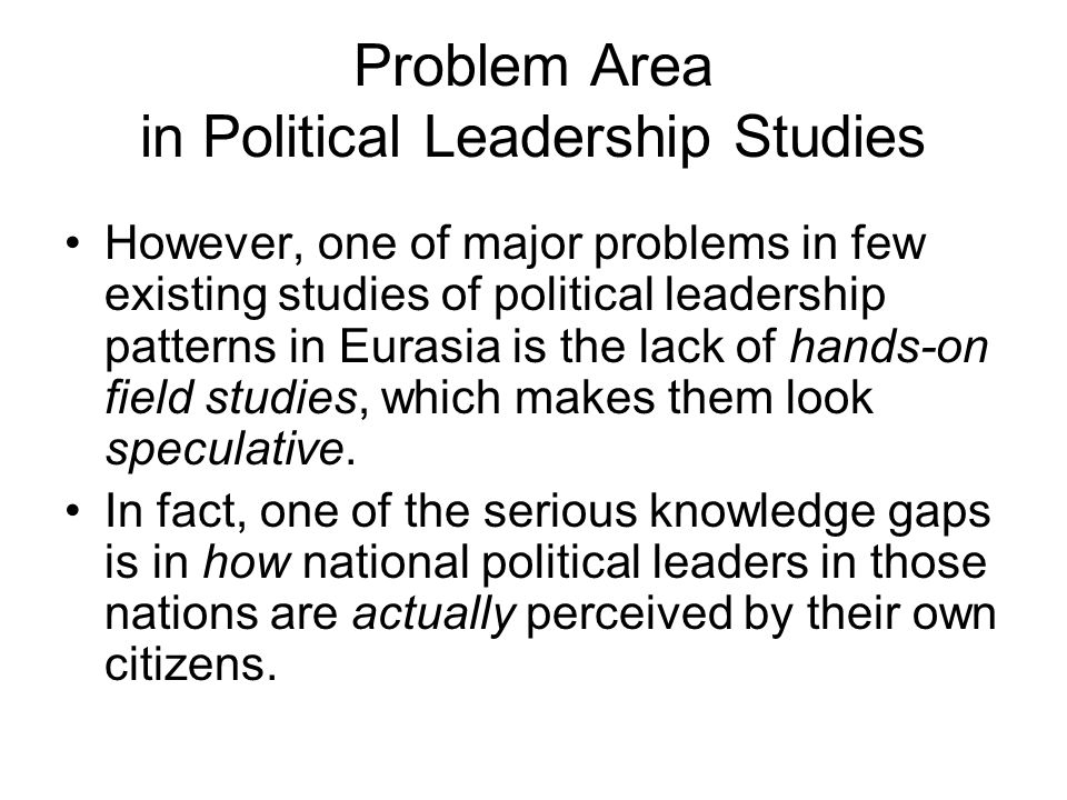 Problem Area in Political Leadership Studies However, one of major problems in few existing studies of political leadership patterns in Eurasia is the lack of hands-on field studies, which makes them look speculative.