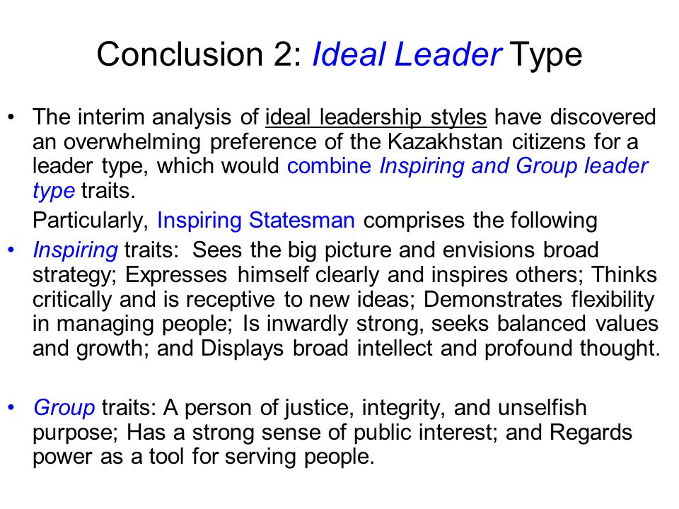 Conclusion 2: Ideal Leader Type The interim analysis of ideal leadership styles have discovered an overwhelming preference of the Kazakhstan citizens for a leader type, which would combine Inspiring and Group leader type traits.