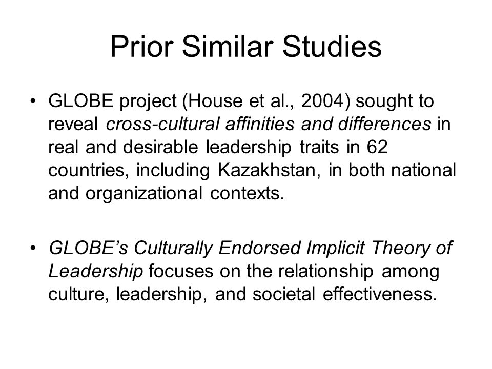 Prior Similar Studies GLOBE project (House et al., 2004) sought to reveal cross-cultural affinities and differences in real and desirable leadership traits in 62 countries, including Kazakhstan, in both national and organizational contexts.