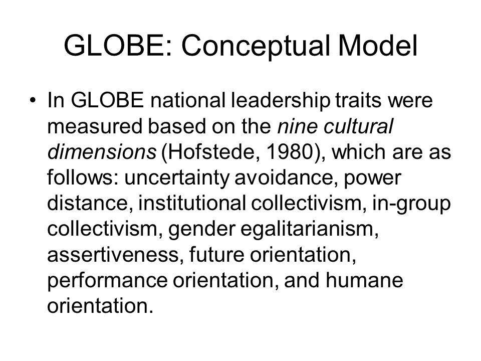 GLOBE: Conceptual Model In GLOBE national leadership traits were measured based on the nine cultural dimensions (Hofstede, 1980), which are as follows: uncertainty avoidance, power distance, institutional collectivism, in-group collectivism, gender egalitarianism, assertiveness, future orientation, performance orientation, and humane orientation.