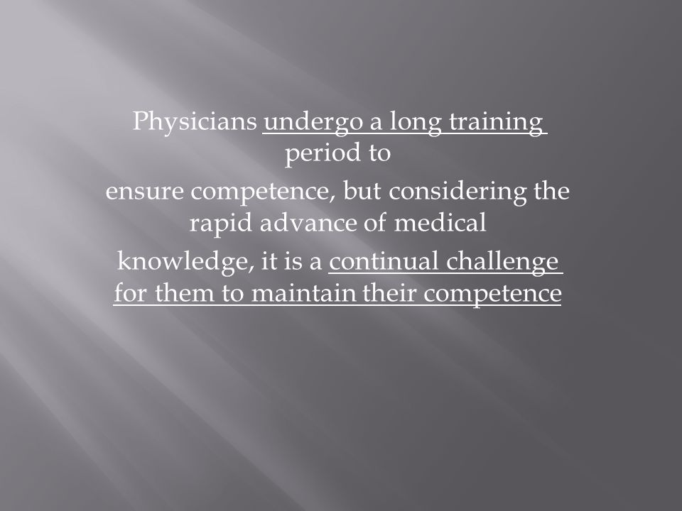 Physicians undergo a long training period to ensure competence, but considering the rapid advance of medical knowledge, it is a continual challenge for them to maintain their competence
