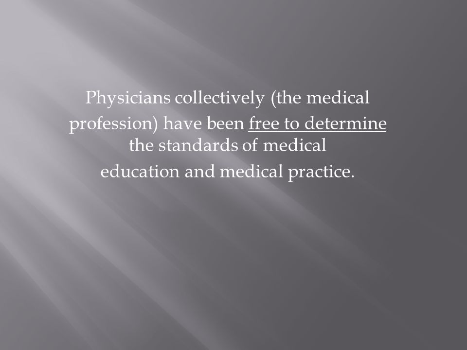 Physicians collectively (the medical profession) have been free to determine the standards of medical education and medical practice.