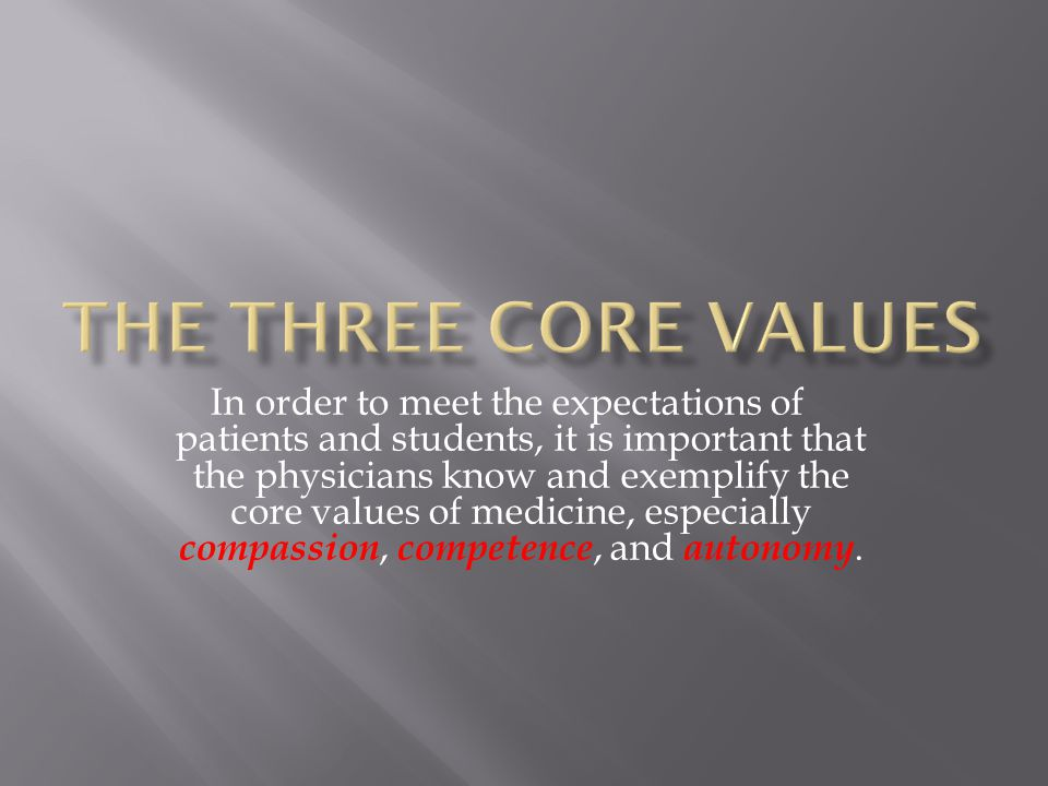 In order to meet the expectations of patients and students, it is important that the physicians know and exemplify the core values of medicine, especially compassion, competence, and autonomy.