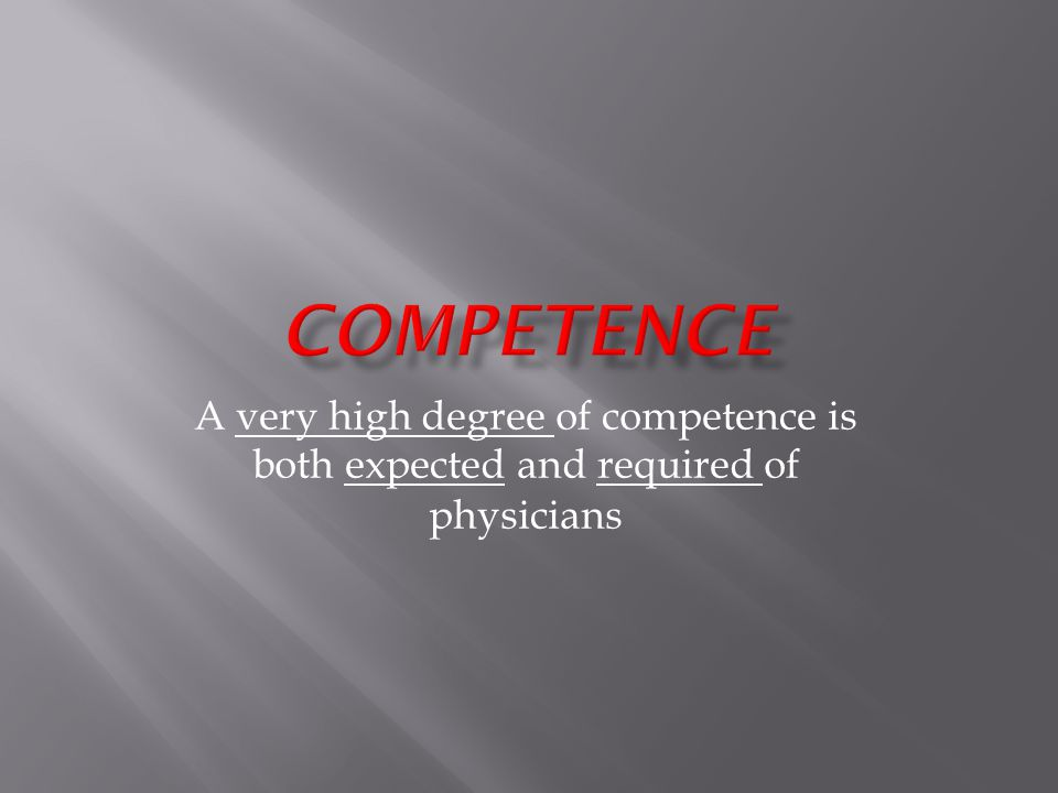 A very high degree of competence is both expected and required of physicians