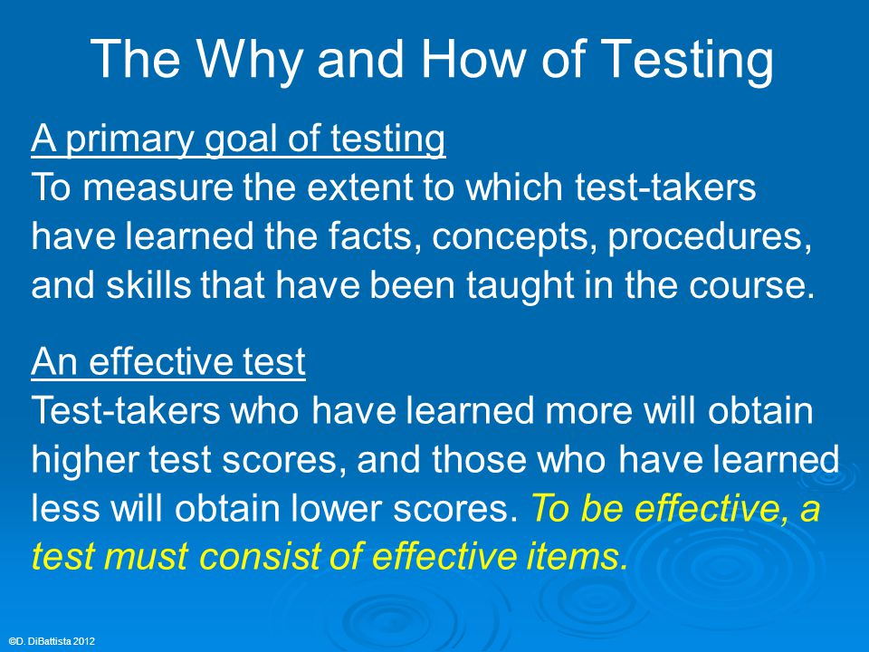 The Why and How of Testing A primary goal of testing To measure the extent to which test-takers have learned the facts, concepts, procedures, and skil
