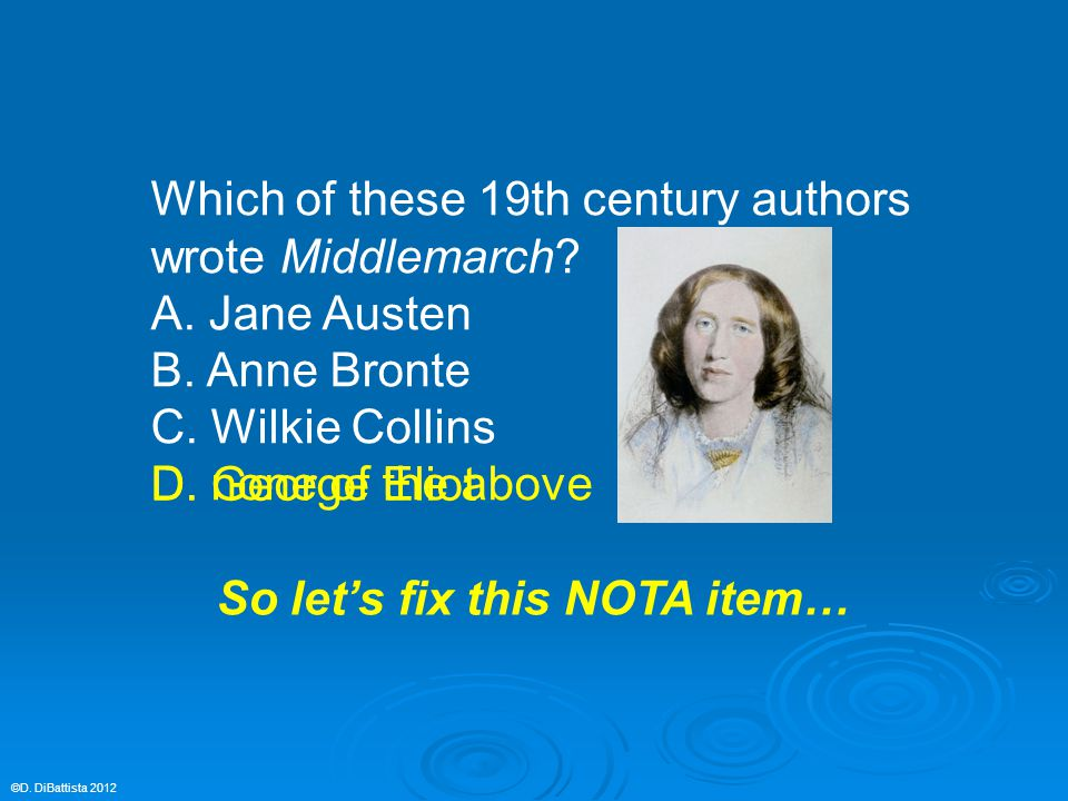 Which of these 19th century authors wrote Middlemarch? A. Jane Austen B. Anne Bronte C. Wilkie Collins D. none of the above ©D. DiBattista 2012 D. Geo