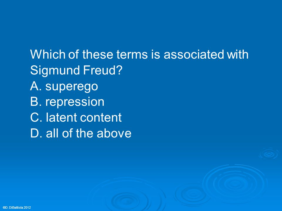 Which of these terms is associated with Sigmund Freud? A. superego B. repression C. latent content D. all of the above ©D. DiBattista 2012