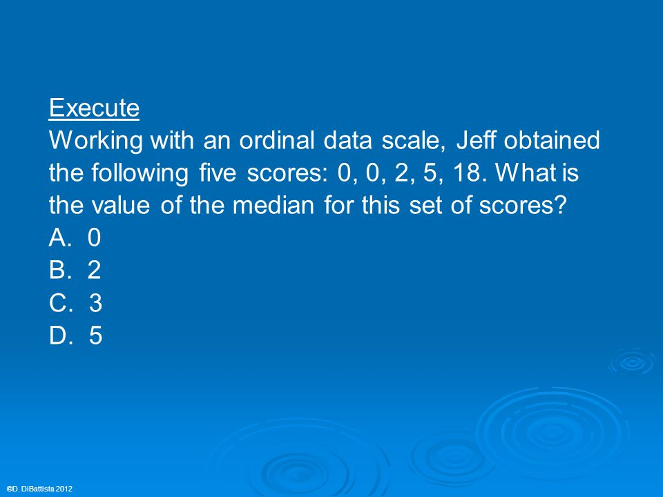 Execute Working with an ordinal data scale, Jeff obtained the following five scores: 0, 0, 2, 5, 18. What is the value of the median for this set of s