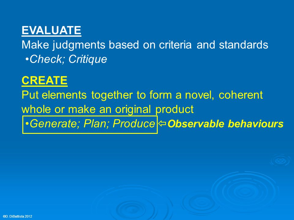 EVALUATE Make judgments based on criteria and standards Check; Critique CREATE Put elements together to form a novel, coherent whole or make an origin