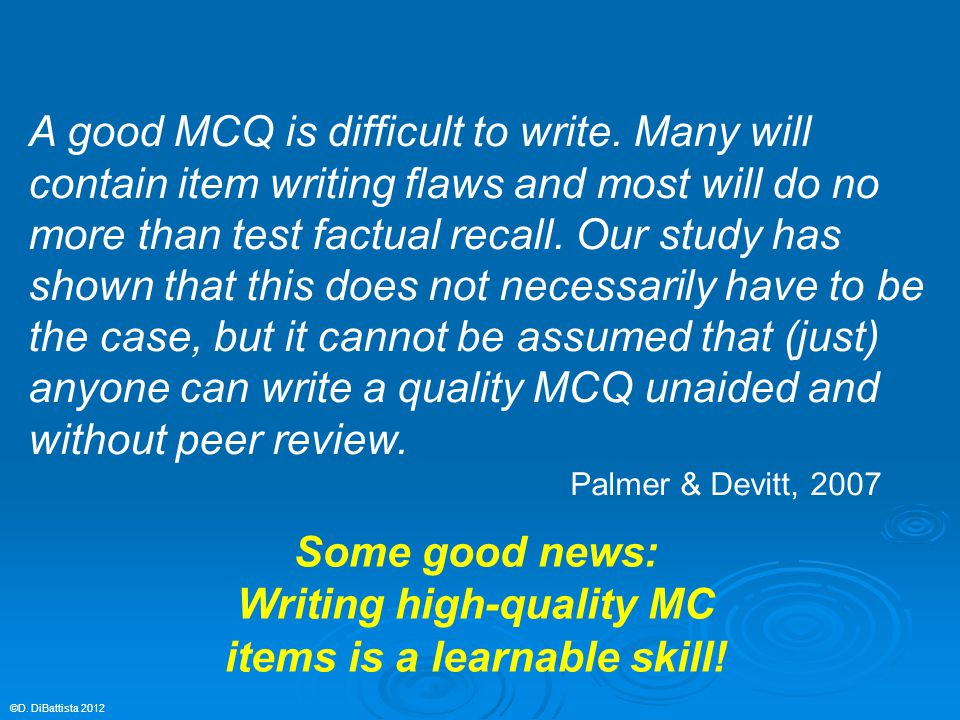 A good MCQ is difficult to write. Many will contain item writing flaws and most will do no more than test factual recall. Our study has shown that thi