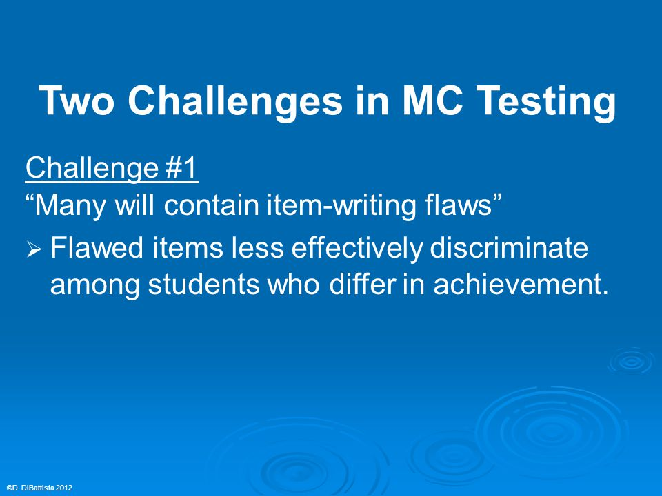 "Challenge #1 ""Many will contain item-writing flaws""  Flawed items less effectively discriminate among students who differ in achievement. ©D. DiBatti"