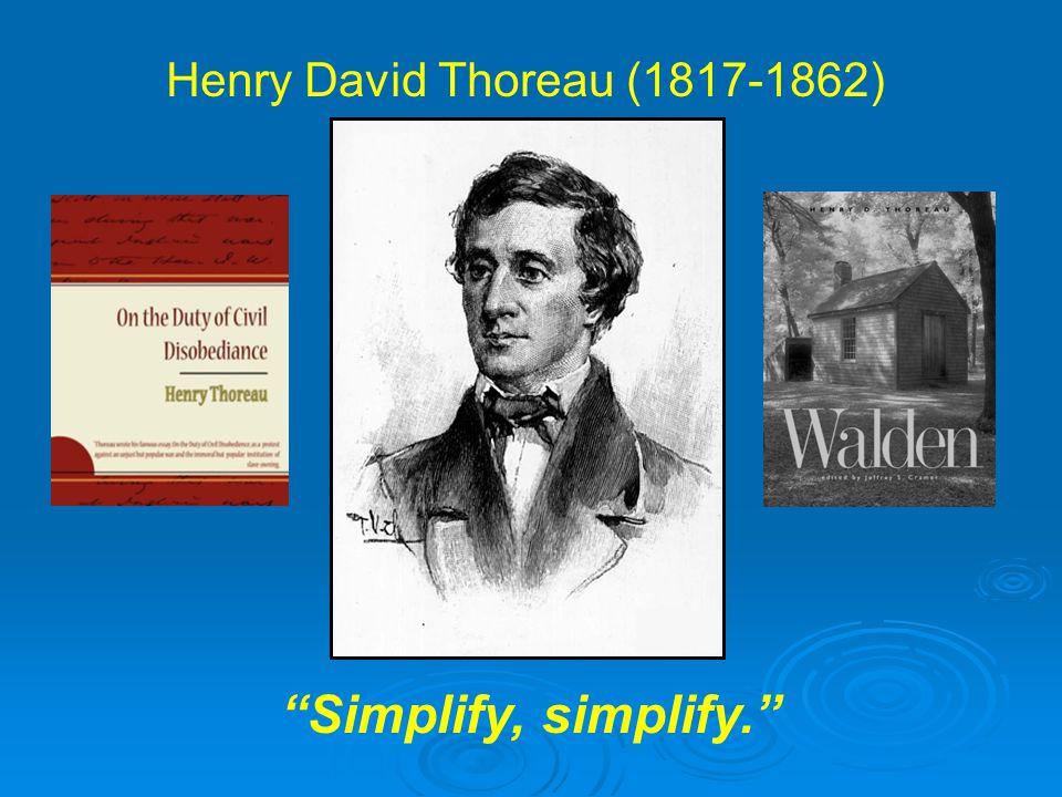 Henry David Thoreau (1817-1862) Simplify, simplify.