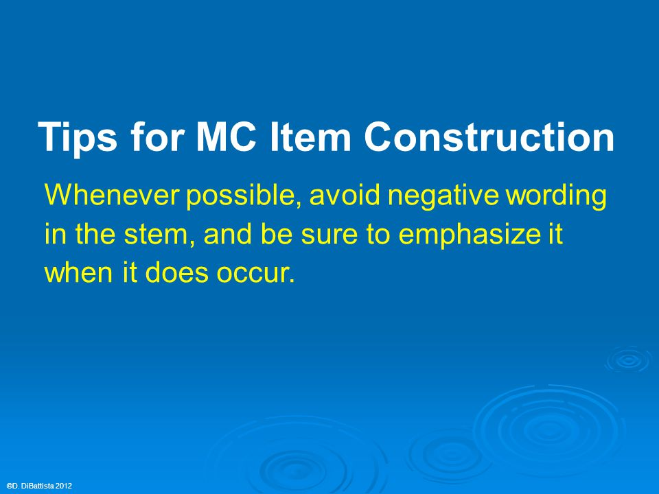 Whenever possible, avoid negative wording in the stem, and be sure to emphasize it when it does occur. ©D. DiBattista 2012 Tips for MC Item Constructi