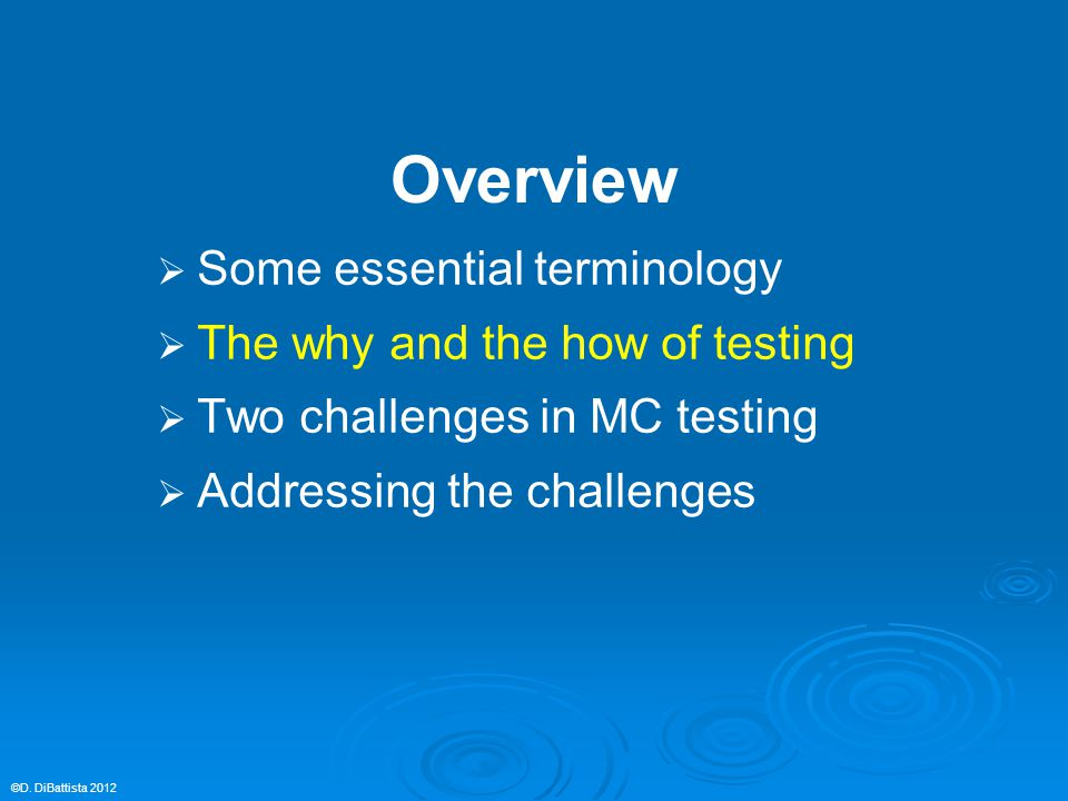 Overview   Some essential terminology   The why and the how of testing   Two challenges in MC testing   Addressing the challenges ©D. DiBattis