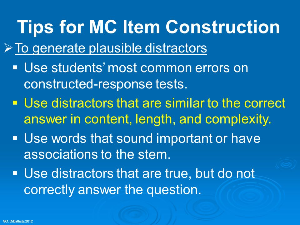  To generate plausible distractors  Use students' most common errors on constructed-response tests.  Use distractors that are similar to the correc