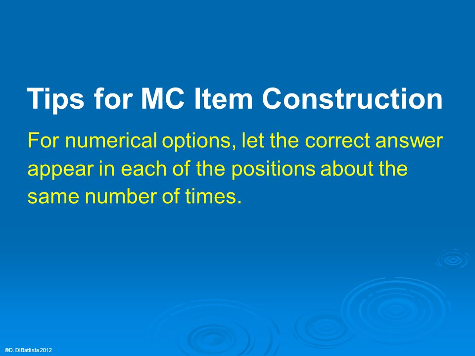 For numerical options, let the correct answer appear in each of the positions about the same number of times. ©D. DiBattista 2012 Tips for MC Item Con