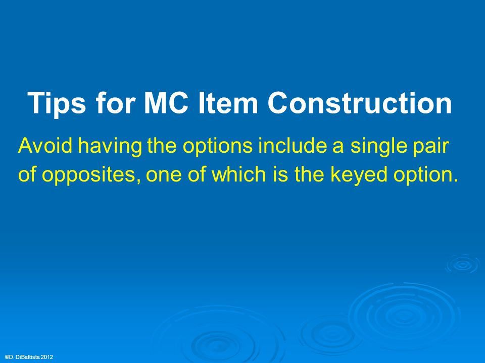 Avoid having the options include a single pair of opposites, one of which is the keyed option. ©D. DiBattista 2012 Tips for MC Item Construction