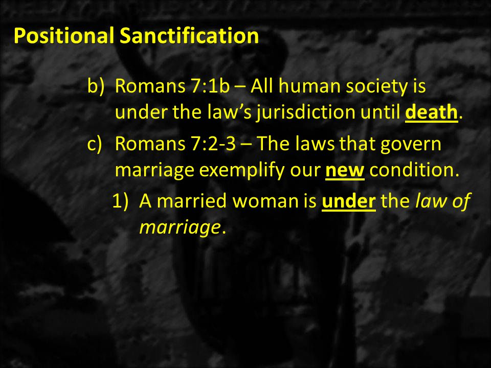 Positional Sanctification b)Romans 7:1b – All human society is under the law's jurisdiction until death. c)Romans 7:2-3 – The laws that govern marriag