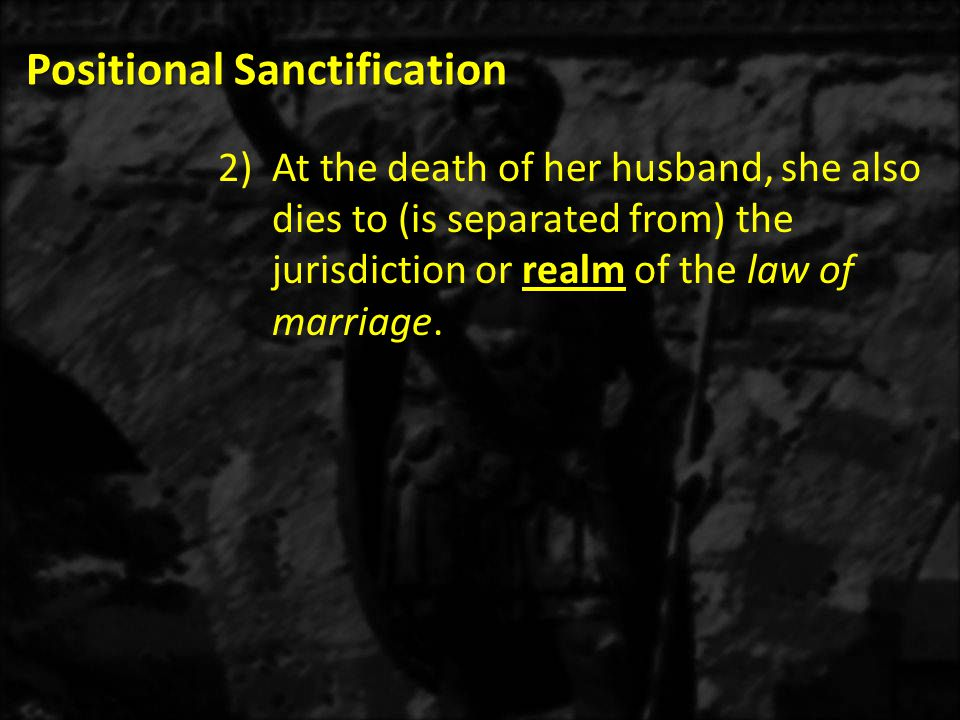 Positional Sanctification 2)At the death of her husband, she also dies to (is separated from) the jurisdiction or realm of the law of marriage.