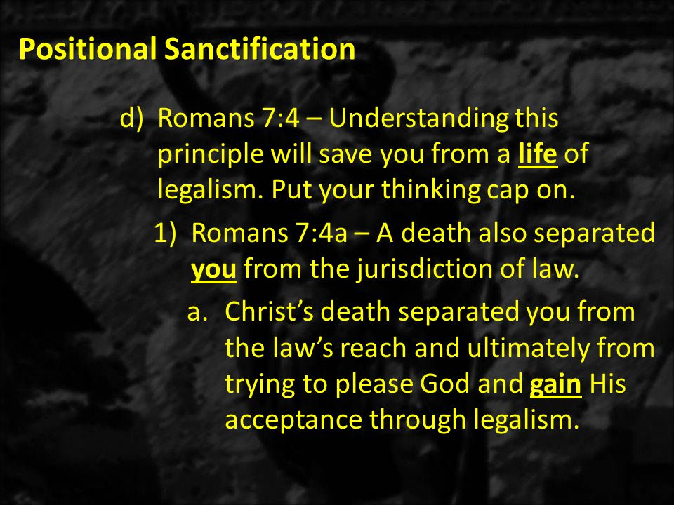 Positional Sanctification d)Romans 7:4 – Understanding this principle will save you from a life of legalism.