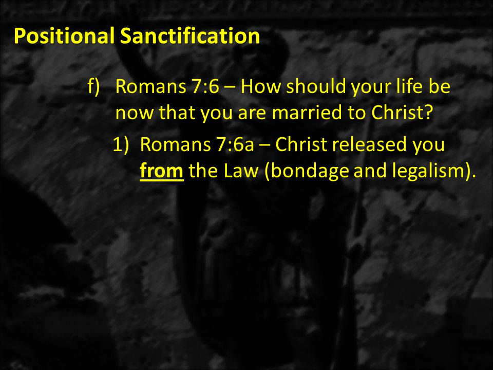 Positional Sanctification f)Romans 7:6 – How should your life be now that you are married to Christ? 1)Romans 7:6a – Christ released you from the Law