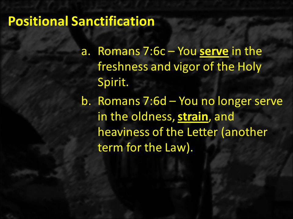 Positional Sanctification a.Romans 7:6c – You serve in the freshness and vigor of the Holy Spirit.