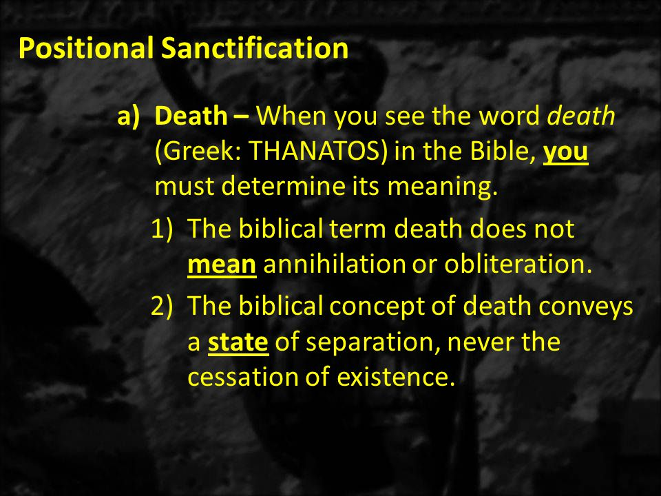 Positional Sanctification a)Death – When you see the word death (Greek: THANATOS) in the Bible, you must determine its meaning. 1)The biblical term de
