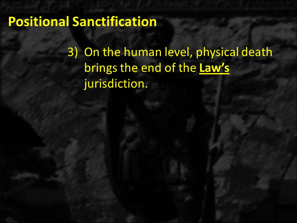 Positional Sanctification 3)On the human level, physical death brings the end of the Law's jurisdiction.