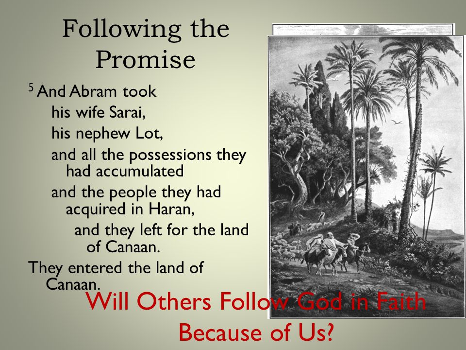 Following the Promise 5 And Abram took his wife Sarai, his nephew Lot, and all the possessions they had accumulated and the people they had acquired in Haran, and they left for the land of Canaan.