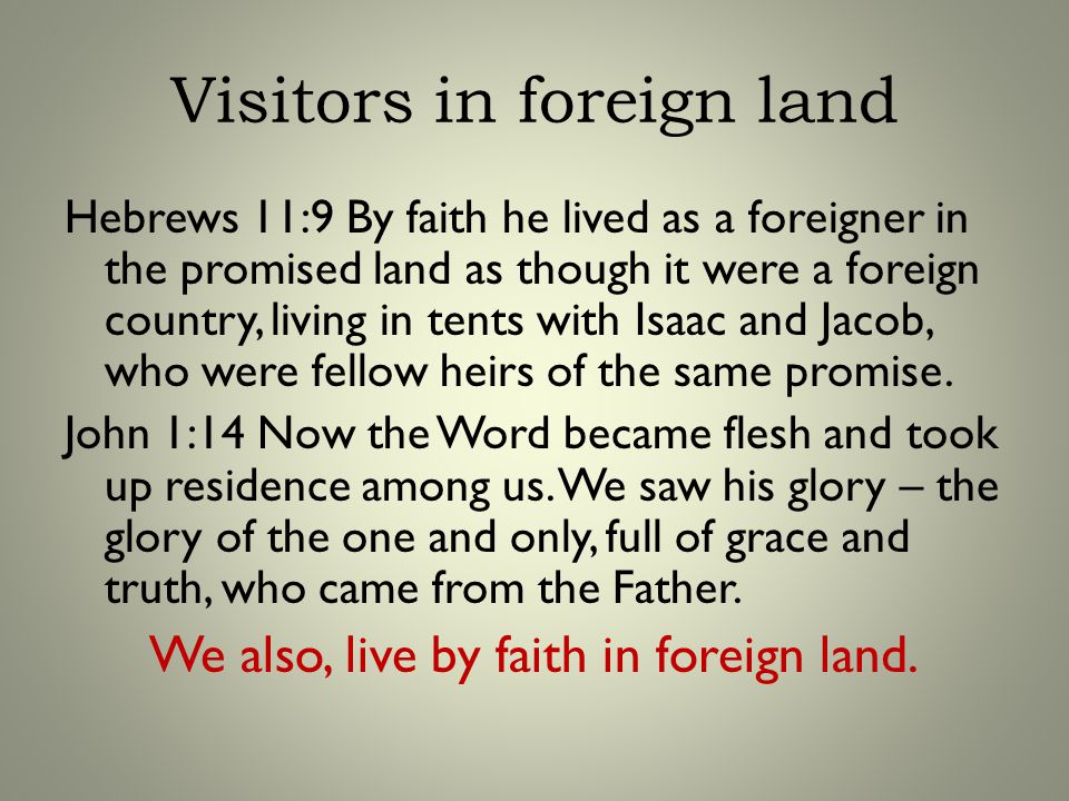 Visitors in foreign land Hebrews 11:9 By faith he lived as a foreigner in the promised land as though it were a foreign country, living in tents with Isaac and Jacob, who were fellow heirs of the same promise.