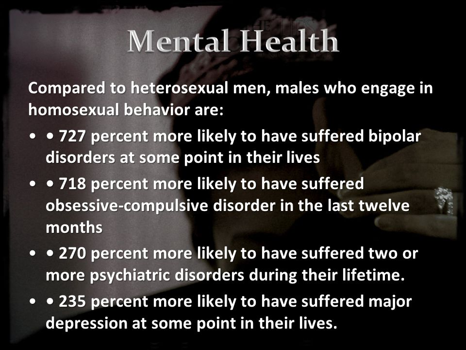 Compared to heterosexual men, males who engage in homosexual behavior are: 727 percent more likely to have suffered bipolar disorders at some point in their lives 727 percent more likely to have suffered bipolar disorders at some point in their lives 718 percent more likely to have suffered obsessive-compulsive disorder in the last twelve months 718 percent more likely to have suffered obsessive-compulsive disorder in the last twelve months 270 percent more likely to have suffered two or more psychiatric disorders during their lifetime.