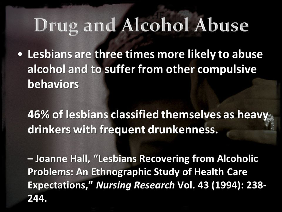 Lesbians are three times more likely to abuse alcohol and to suffer from other compulsive behaviors 46% of lesbians classified themselves as heavy drinkers with frequent drunkenness.