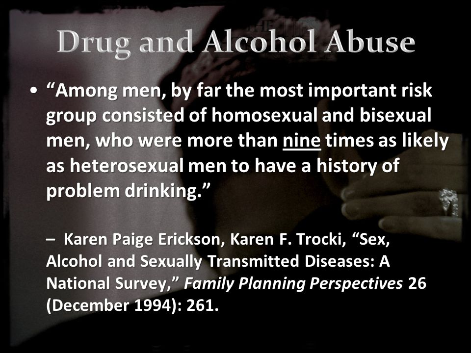 Among men, by far the most important risk group consisted of homosexual and bisexual men, who were more than nine times as likely as heterosexual men to have a history of problem drinking. – Karen Paige Erickson, Karen F.