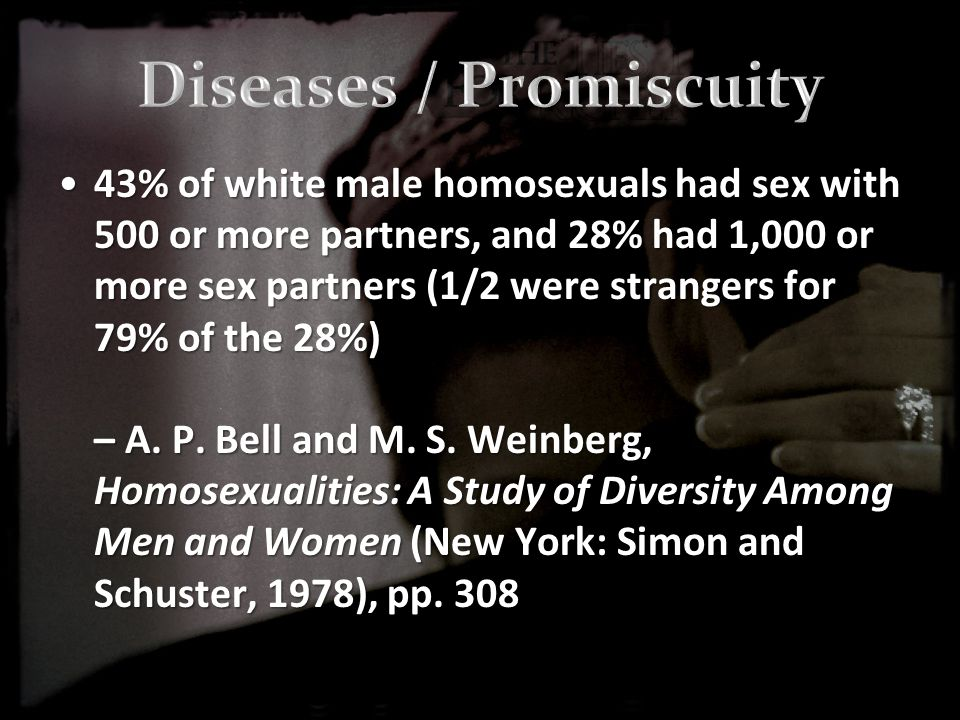 43% of white male homosexuals had sex with 500 or more partners, and 28% had 1,000 or more sex partners (1/2 were strangers for 79% of the 28%) – A.