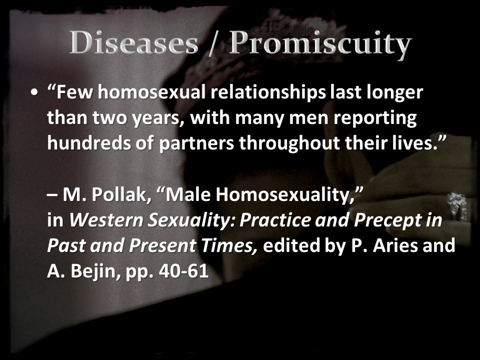 Few homosexual relationships last longer than two years, with many men reporting hundreds of partners throughout their lives. – M.