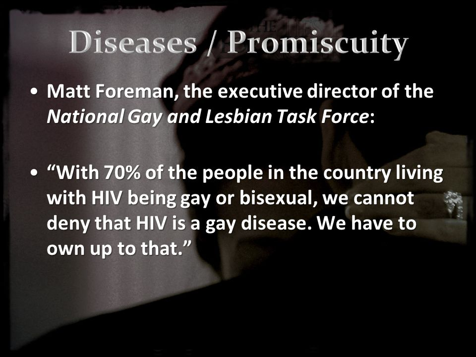Matt Foreman, the executive director of the National Gay and Lesbian Task Force:Matt Foreman, the executive director of the National Gay and Lesbian Task Force: With 70% of the people in the country living with HIV being gay or bisexual, we cannot deny that HIV is a gay disease.