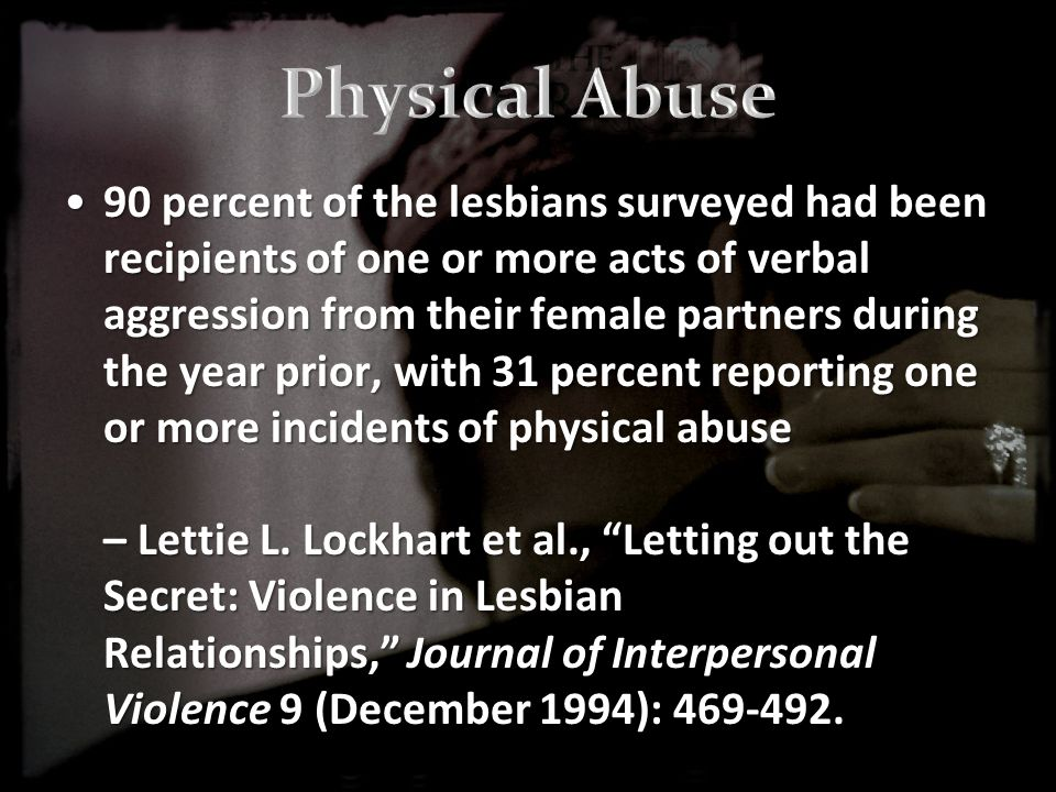 90 percent of the lesbians surveyed had been recipients of one or more acts of verbal aggression from their female partners during the year prior, with 31 percent reporting one or more incidents of physical abuse – Lettie L.