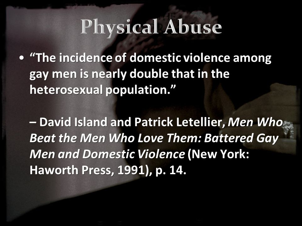 The incidence of domestic violence among gay men is nearly double that in the heterosexual population. – David Island and Patrick Letellier, Men Who Beat the Men Who Love Them: Battered Gay Men and Domestic Violence (New York: Haworth Press, 1991), p.