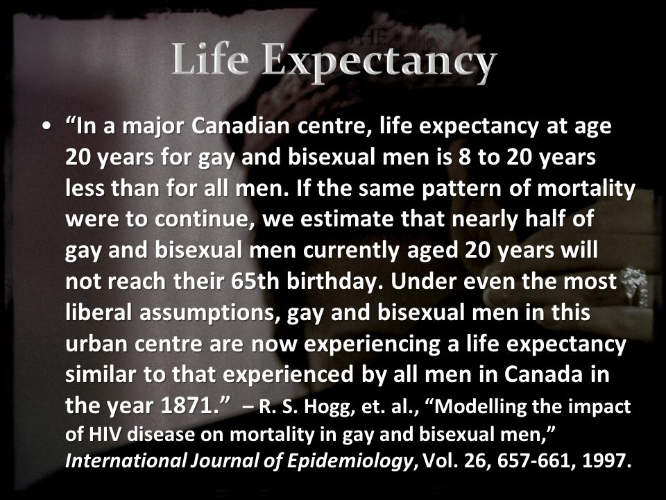 In a major Canadian centre, life expectancy at age 20 years for gay and bisexual men is 8 to 20 years less than for all men.