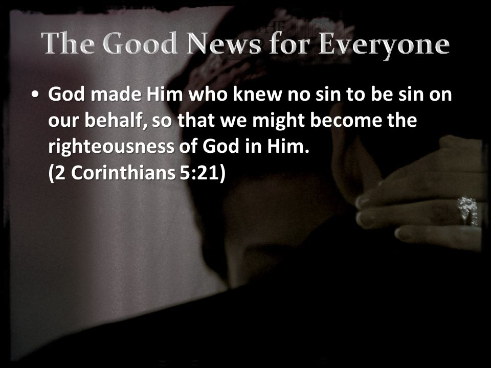 God made Him who knew no sin to be sin on our behalf, so that we might become the righteousness of God in Him.