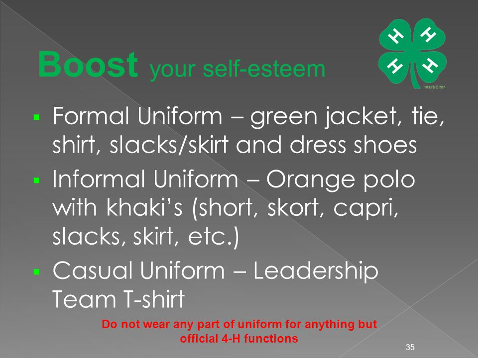  Formal Uniform – green jacket, tie, shirt, slacks/skirt and dress shoes  Informal Uniform – Orange polo with khaki's (short, skort, capri, slacks, skirt, etc.)  Casual Uniform – Leadership Team T-shirt 35 Boost your self-esteem Do not wear any part of uniform for anything but official 4-H functions