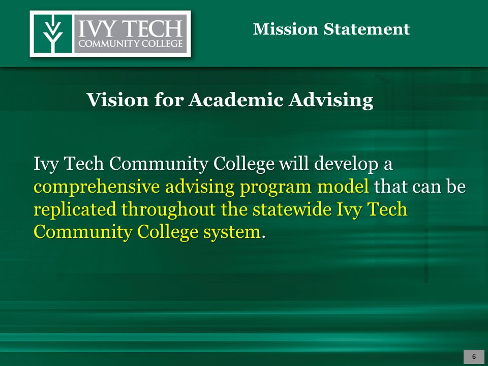 Mission Statement 6 Vision for Academic Advising Ivy Tech Community College will develop a comprehensive advising program model that can be replicated
