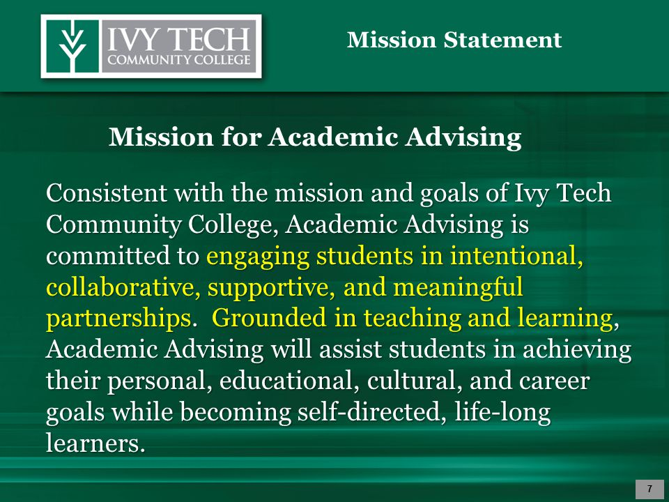 Mission Statement 7 Mission for Academic Advising Consistent with the mission and goals of Ivy Tech Community College, Academic Advising is committed