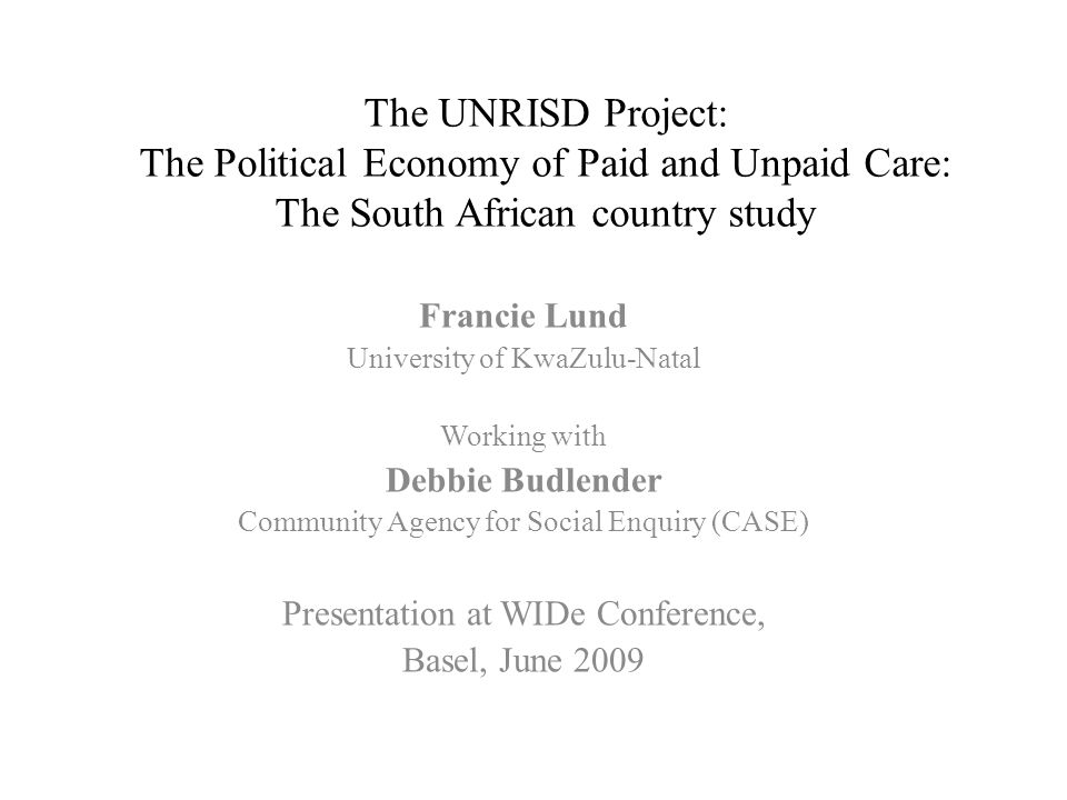 The UNRISD Project: The Political Economy of Paid and Unpaid Care: The South African country study Francie Lund University of KwaZulu-Natal Working with Debbie Budlender Community Agency for Social Enquiry (CASE) Presentation at WIDe Conference, Basel, June 2009