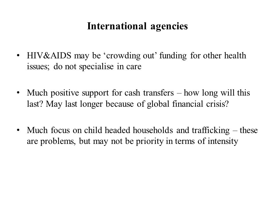 International agencies HIV&AIDS may be 'crowding out' funding for other health issues; do not specialise in care Much positive support for cash transfers – how long will this last.