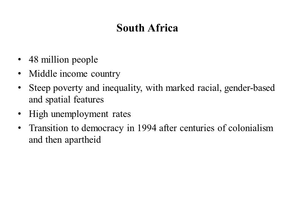 South Africa 48 million people Middle income country Steep poverty and inequality, with marked racial, gender-based and spatial features High unemployment rates Transition to democracy in 1994 after centuries of colonialism and then apartheid