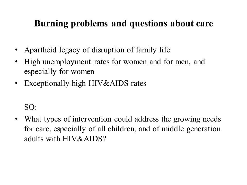 Burning problems and questions about care Apartheid legacy of disruption of family life High unemployment rates for women and for men, and especially for women Exceptionally high HIV&AIDS rates SO: What types of intervention could address the growing needs for care, especially of all children, and of middle generation adults with HIV&AIDS